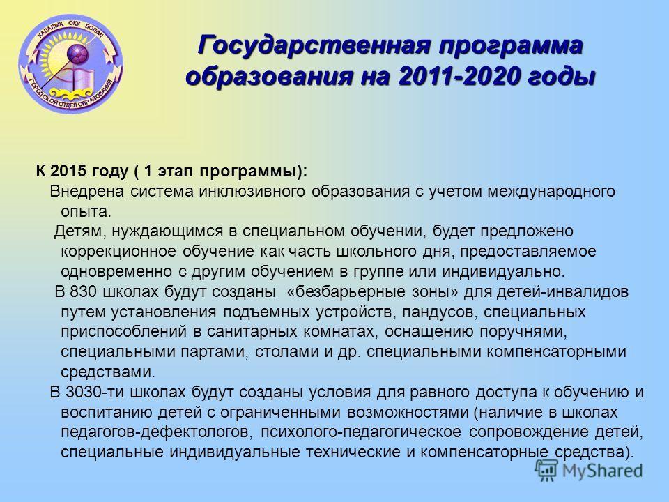 Государственная программа образования на 2011-2020 годы К 2015 году ( 1 этап программы): Внедрена система инклюзивного образования с учетом международного опыта. Детям, нуждающимся в специальном обучении, будет предложено коррекционное обучение как ч
