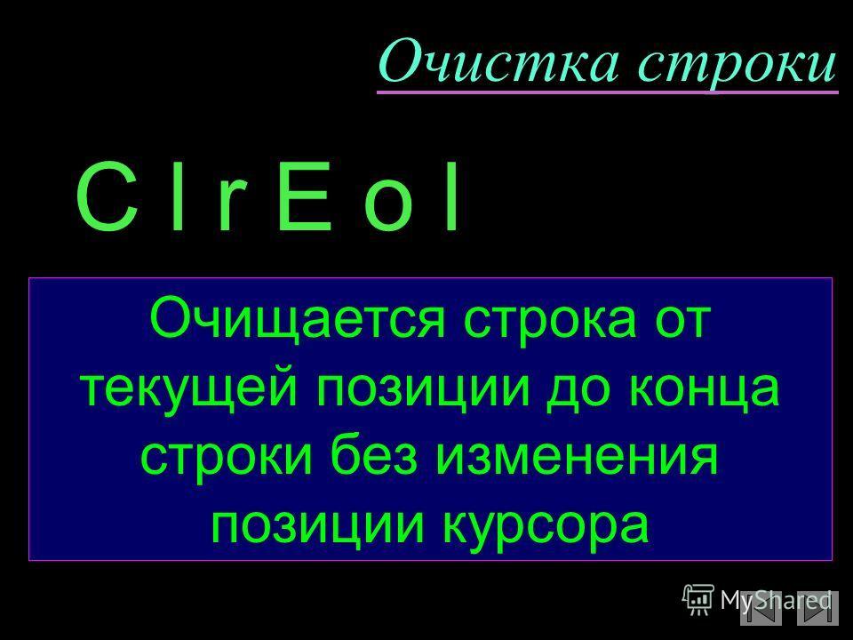 Очистка строки Очищается строка от текущей позиции до конца строки без изменения позиции курсора C l r E o l