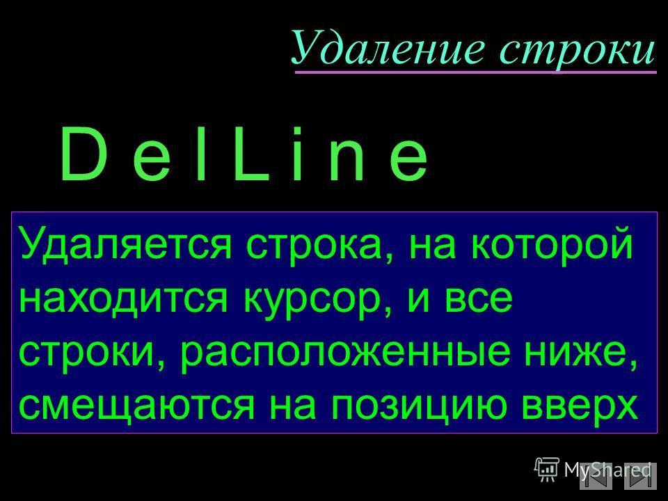 Удаление строки Удаляется строка, на которой находится курсор, и все строки, расположенные ниже, смещаются на позицию вверх D e l L i n e