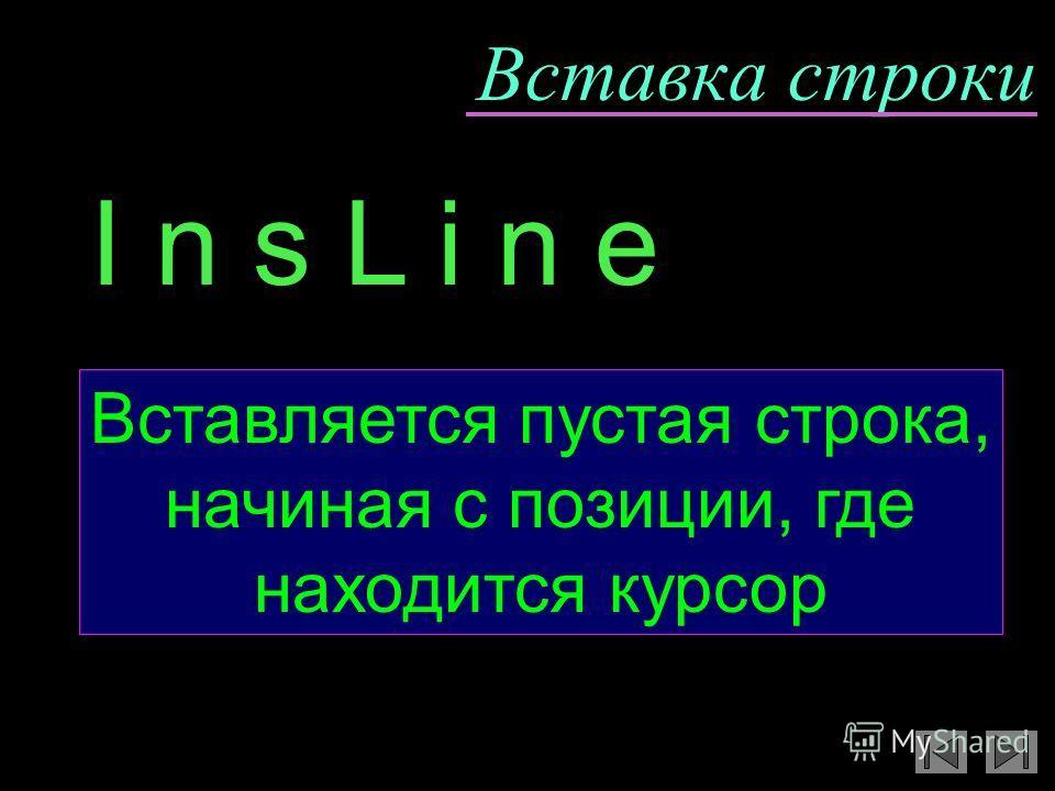 Вставка строки Вставляется пустая строка, начиная с позиции, где находится курсор I n s L i n e