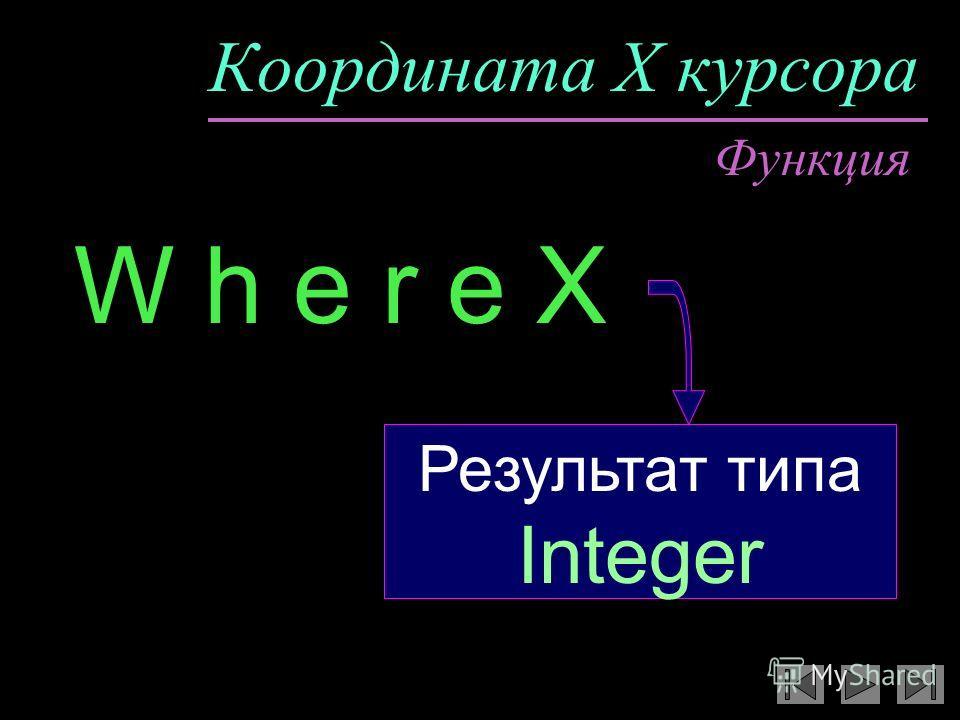 Координата X курсора W h e r e X Функция Результат типа Integer