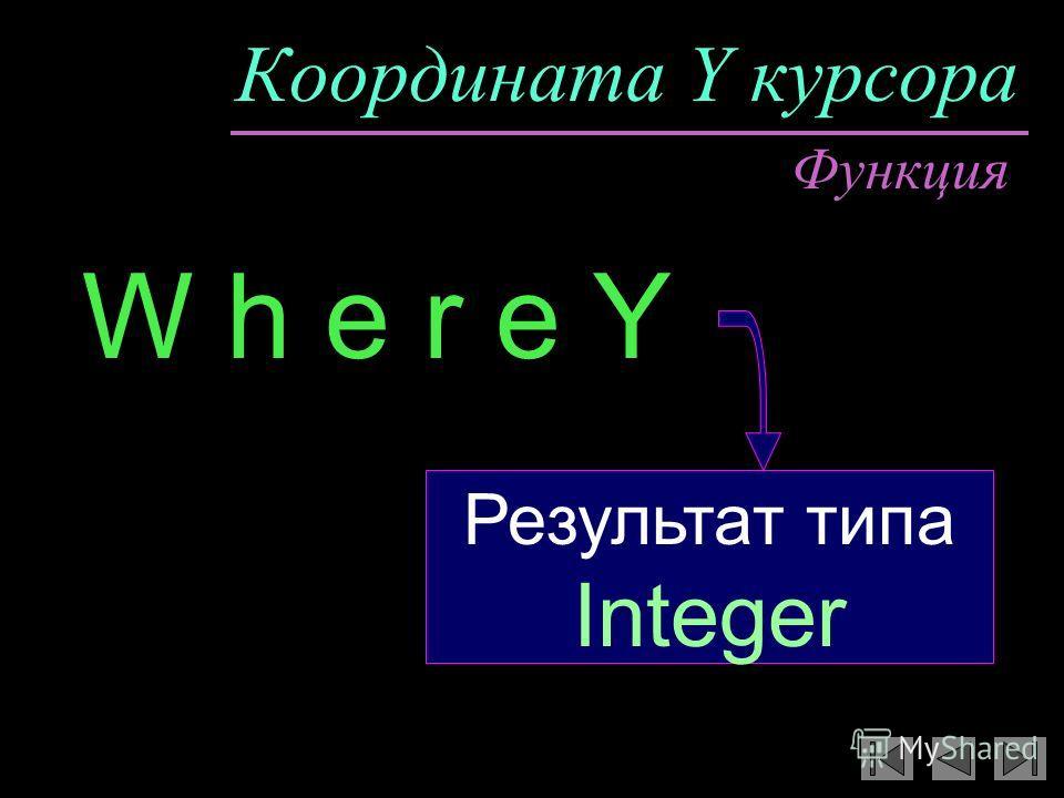Координата Y курсора W h e r e Y Функция Результат типа Integer