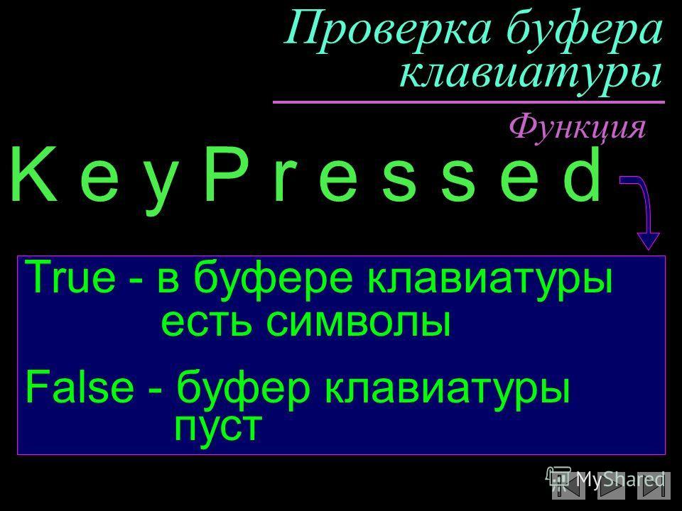 Проверка буфера клавиатуры K e y P r e s s e d True - в буфере клавиатуры есть символы False - буфер клавиатуры пуст Функция