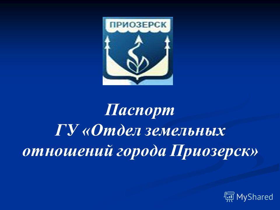 Паспорт ГУ «Отдел земельных отношений города Приозерск»