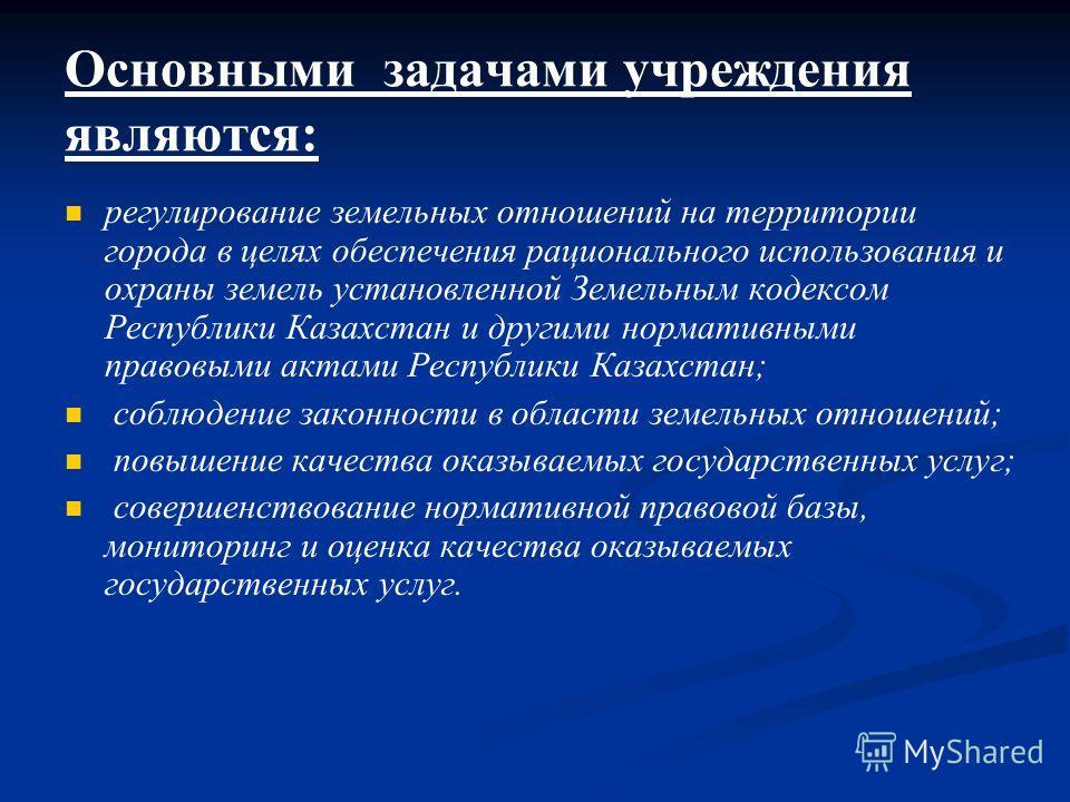 Основными задачами учреждения являются: регулирование земельных отношений на территории города в целях обеспечения рационального использования и охраны земель установленной Земельным кодексом Республики Казахстан и другими нормативными правовыми акта