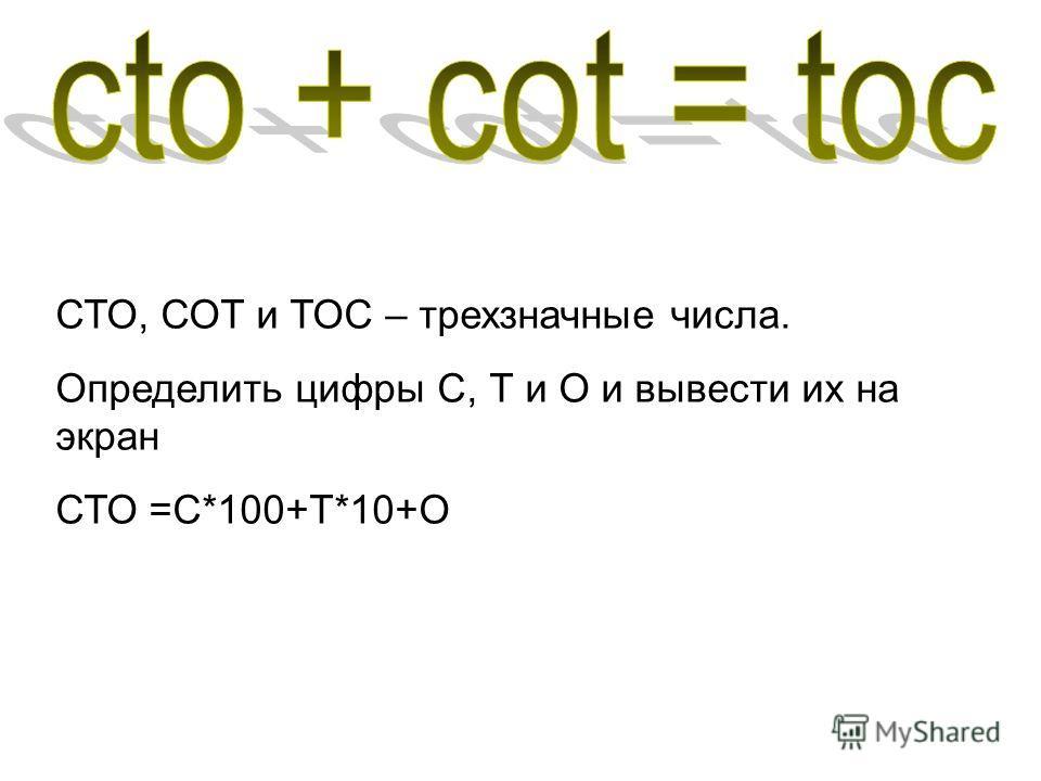 СТО, СОТ и ТОС – трехзначные числа. Определить цифры С, Т и О и вывести их на экран СТО =С*100+Т*10+О