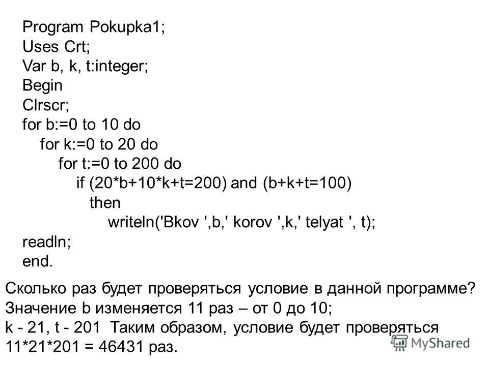 Program Pokupka1; Uses Crt; Var b, k, t:integer; Begin Clrscr; for b:=0 to 10 do for k:=0 to 20 do for t:=0 to 200 do if (20*b+10*k+t=200) and (b+k+t=100) then writeln('Bkov ',b,' korov ',k,' telyat ', t); readln; end. Сколько раз будет проверяться у