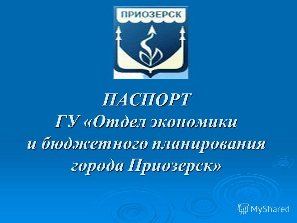 ПАСПОРТ ГУ «Отдел экономики и бюджетного планирования города Приозерск»