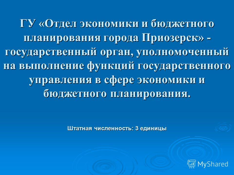 ГУ «Отдел экономики и бюджетного планирования города Приозерск» - государственный орган, уполномоченный на выполнение функций государственного управления в сфере экономики и бюджетного планирования. Штатная численность: 3 единицы