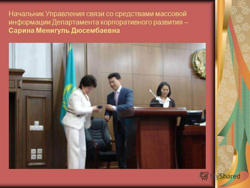 Начальник Управления связи со средствами массовой информации Департамента корпоративного развития – Сарина Менигуль Дюсембаевна