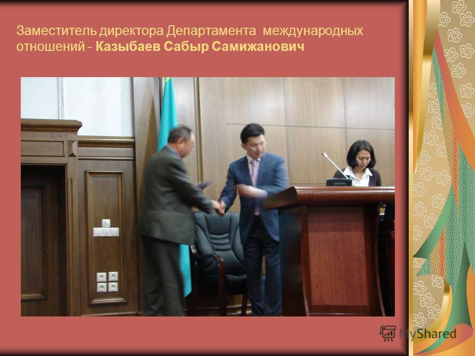 Заместитель директора Департамента международных отношений - Казыбаев Сабыр Самижанович