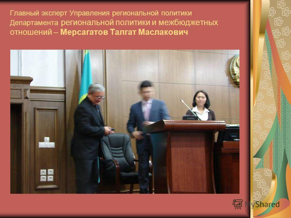 Главный эксперт Управления региональной политики Департамента региональной политики и межбюджетных отношений – Мерсагатов Талгат Маслакович