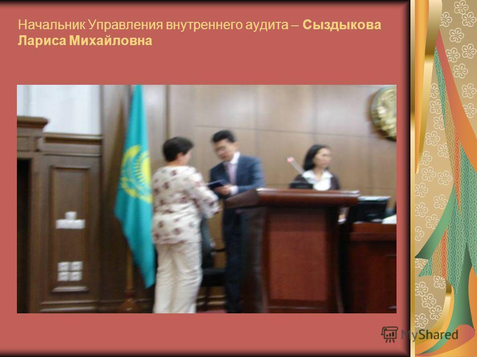 Начальник Управления внутреннего аудита – Сыздыкова Лариса Михайловна
