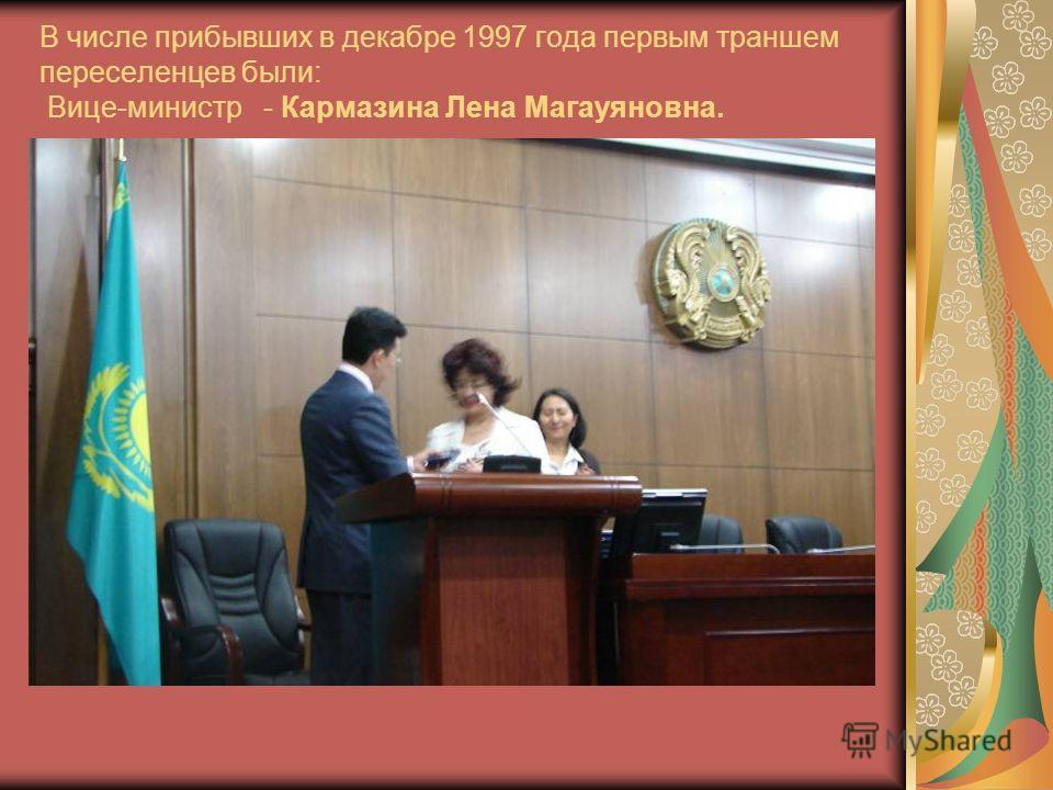 В числе прибывших в декабре 1997 года первым траншем переселенцев были: Вице-министр - Кармазина Лена Магауяновна.
