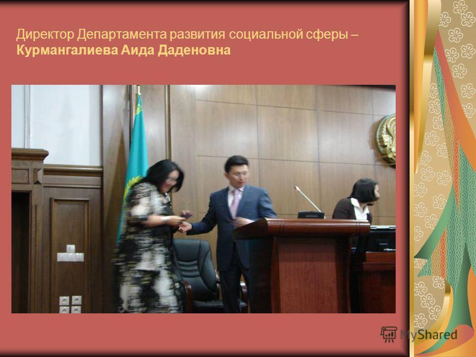 Директор Департамента развития социальной сферы – Курмангалиева Аида Даденовна