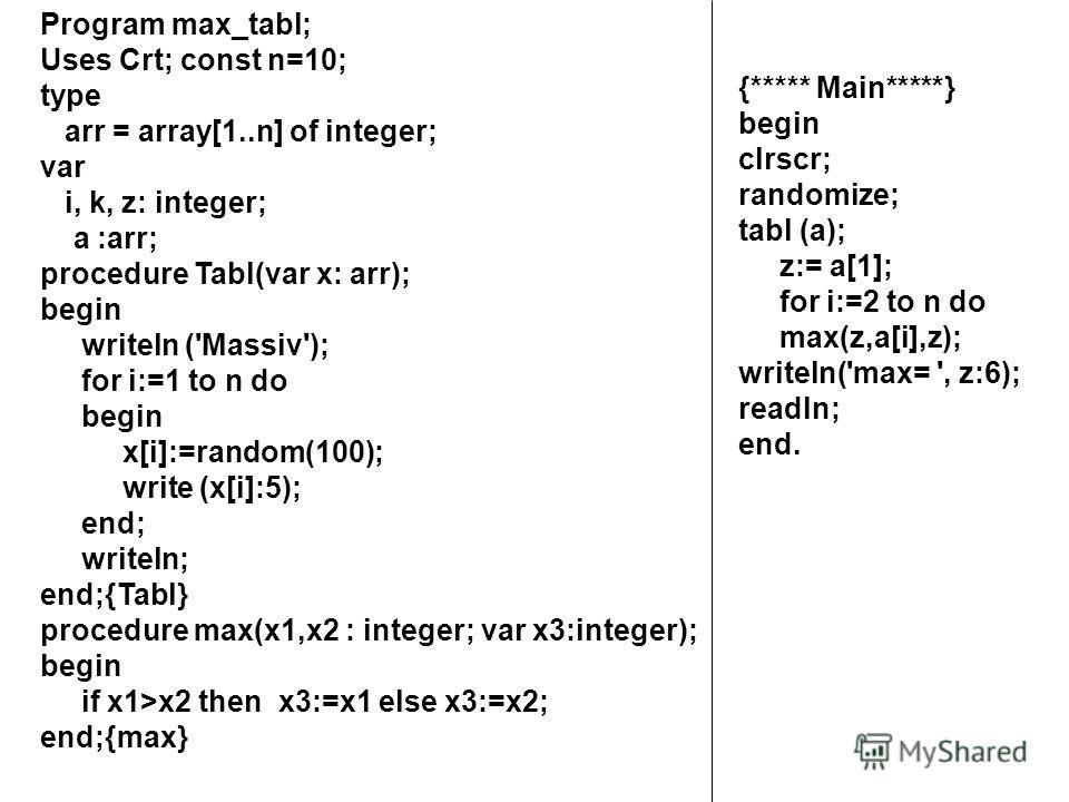 Program max_tabl; Uses Crt; const n=10; type arr = array[1..n] of integer; var i, k, z: integer; а :arr; procedure Tabl(var x: arr); begin writeln ('Massiv'); for i:=1 to n do begin x[i]:=random(100); write (x[i]:5); end; writeln; end;{Tabl} procedur