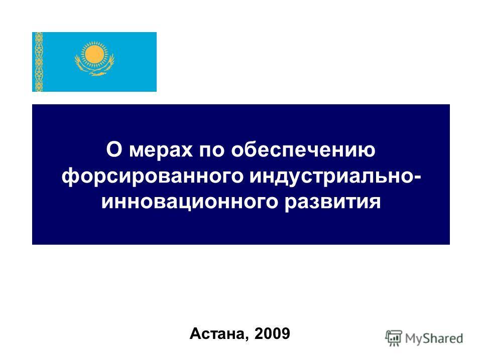 О мерах по обеспечению форсированного индустриально- инновационного развития Астана, 2009