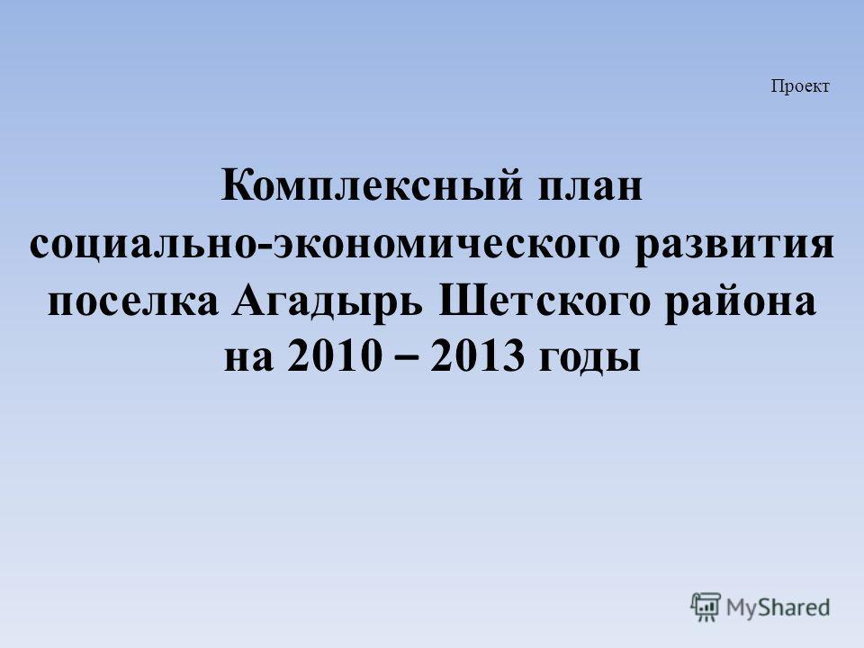 Проект Комплексный план социально-экономического развития поселка Агадырь Шетского района на 2010 – 2013 годы