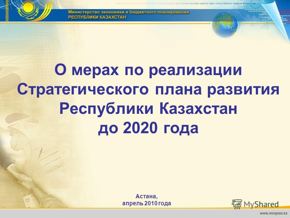 О мерах по реализации Стратегического плана развития Республики Казахстан до 2020 года Астана, апрель 2010 года