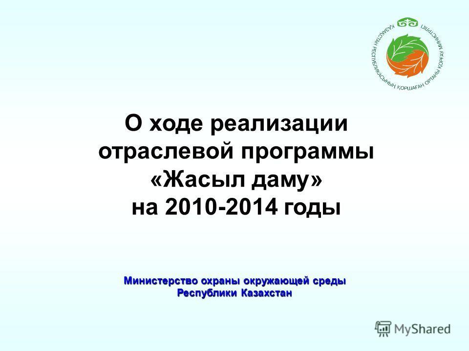 Министерство охраны окружающей среды Республики Казахстан О ходе реализации отраслевой программы «Жасыл даму» на 2010-2014 годы