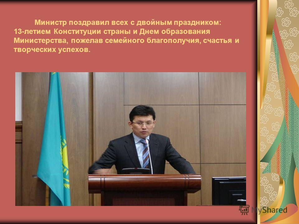 Министр поздравил всех с двойным праздником: 13-летием Конституции страны и Днем образования Министерства, пожелав семейного благополучия, счастья и творческих успехов.