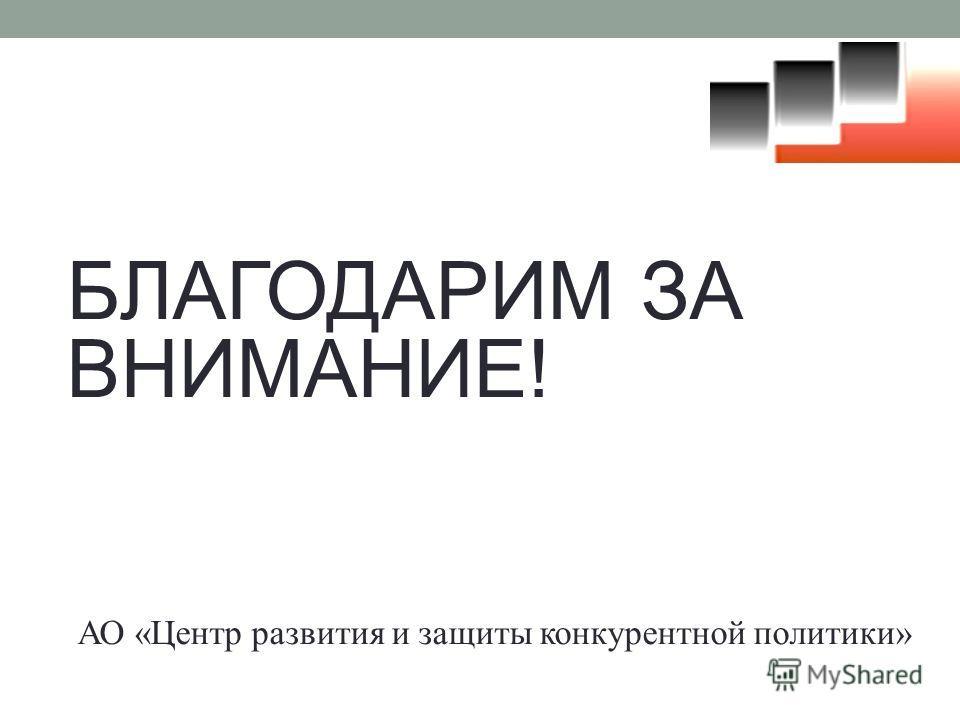 БЛАГОДАРИМ ЗА ВНИМАНИЕ! АО «Центр развития и защиты конкурентной политики»
