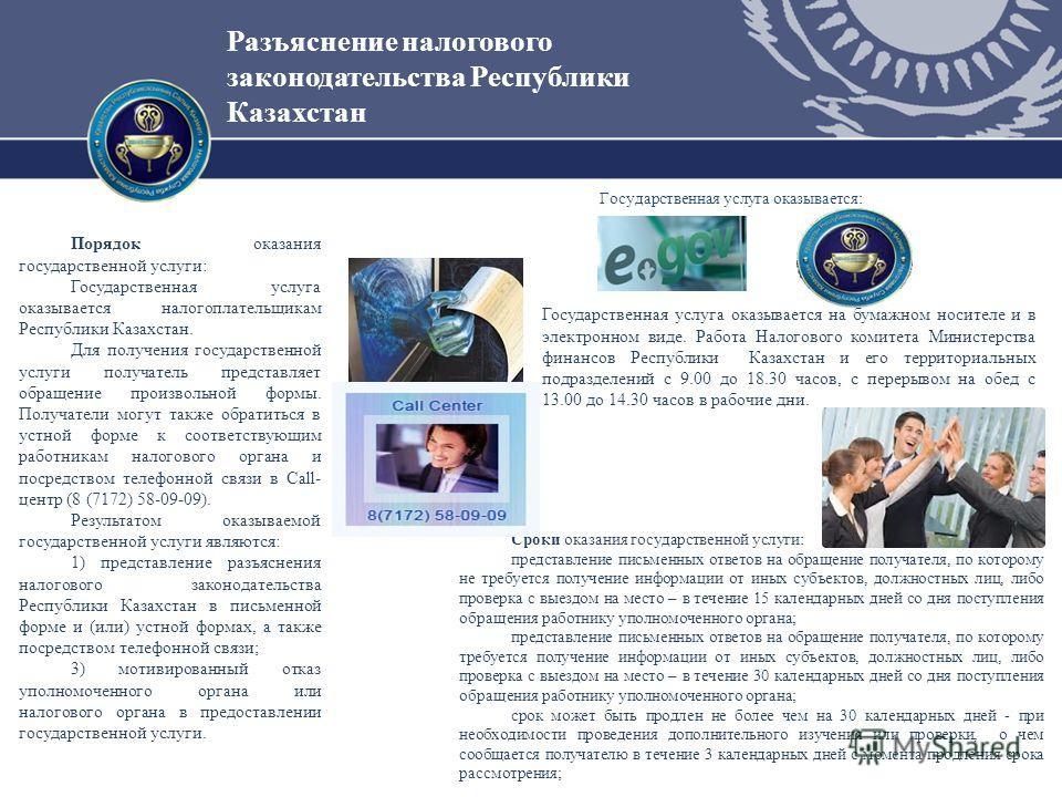 Разъяснение налогового законодательства Республики Казахстан Порядок оказания государственной услуги: Государственная услуга оказывается налогоплательщикам Республики Казахстан. Для получения государственной услуги получатель представляет обращение п