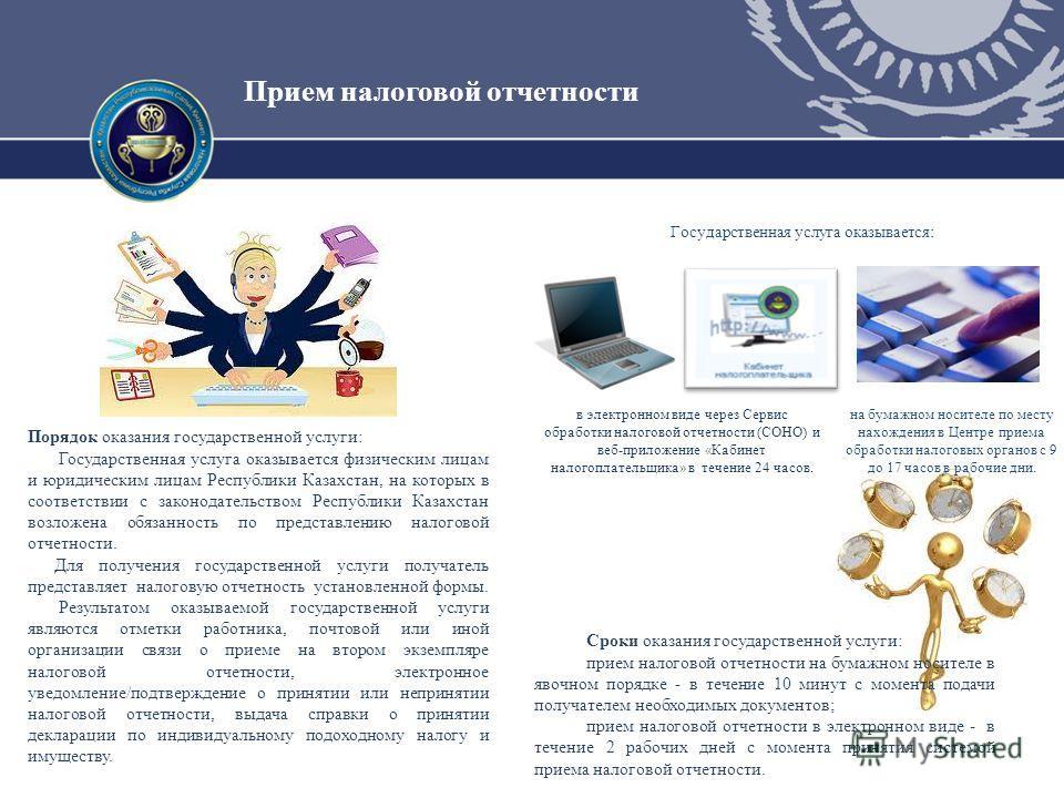 Прием налоговой отчетности Порядок оказания государственной услуги: Государственная услуга оказывается физическим лицам и юридическим лицам Республики Казахстан, на которых в соответствии с законодательством Республики Казахстан возложена обязанность