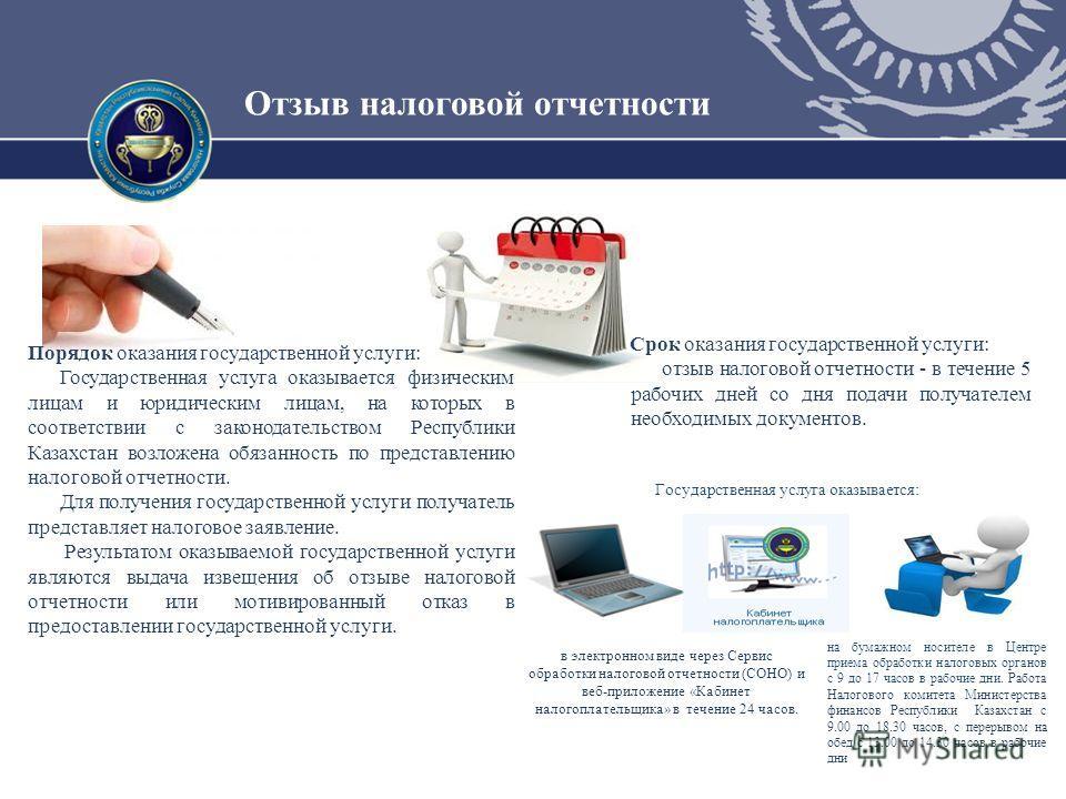 Отзыв налоговой отчетности Порядок оказания государственной услуги: Государственная услуга оказывается физическим лицам и юридическим лицам, на которых в соответствии с законодательством Республики Казахстан возложена обязанность по представлению нал