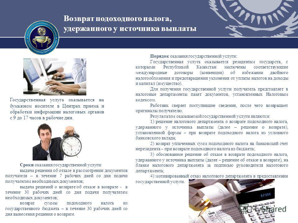 Возврат подоходного налога, удержанного у источника выплаты Порядок оказания государственной услуги: Государственная услуга оказывается резидентам государств, с которыми Республикой Казахстан заключены соответствующие международные договоры (конвенци