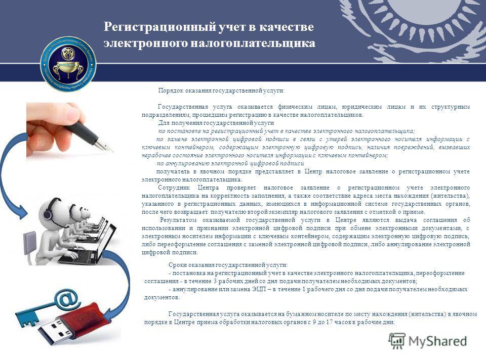 Регистрационный учет в качестве электронного налогоплательщика Порядок оказания государственной услуги: Государственная услуга оказывается физическим лицам, юридическим лицам и их структурным подразделениям, прошедшим регистрацию в качестве налогопла