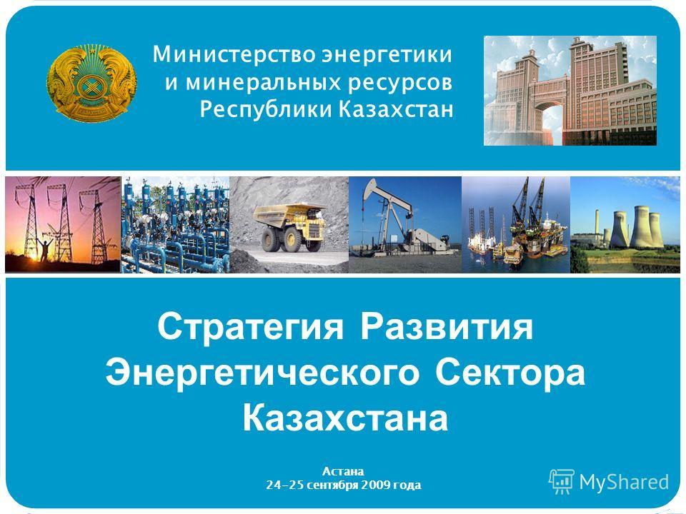 Министерство энергетики и минеральных ресурсов Республики Казахстан Стратегия Развития Энергетического Сектора Казахстана Астана 24-25 сентября 2009 года