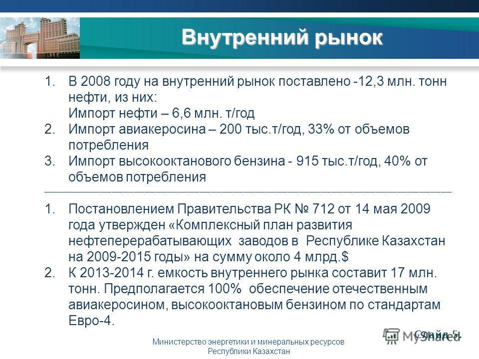 Министерство энергетики и минеральных ресурсов Республики Казахстан Внутренний рынок Слайд 5. 1.В 2008 году на внутренний рынок поставлено -12,3 млн. тонн нефти, из них: Импорт нефти – 6,6 млн. т/год 2.Импорт авиакеросина – 200 тыс.т/год, 33% от объе
