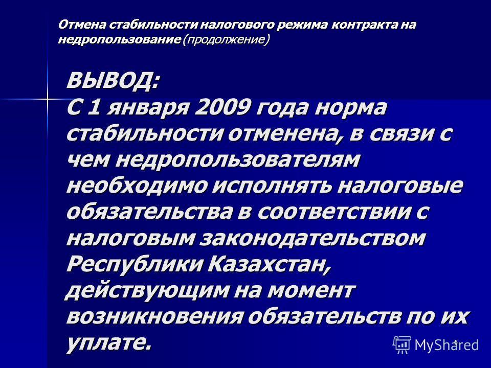6 ВЫВОД: С 1 января 2009 года норма стабильности отменена, в связи с чем недропользователям необходимо исполнять налоговые обязательства в соответствии с налоговым законодательством Республики Казахстан, действующим на момент возникновения обязательс