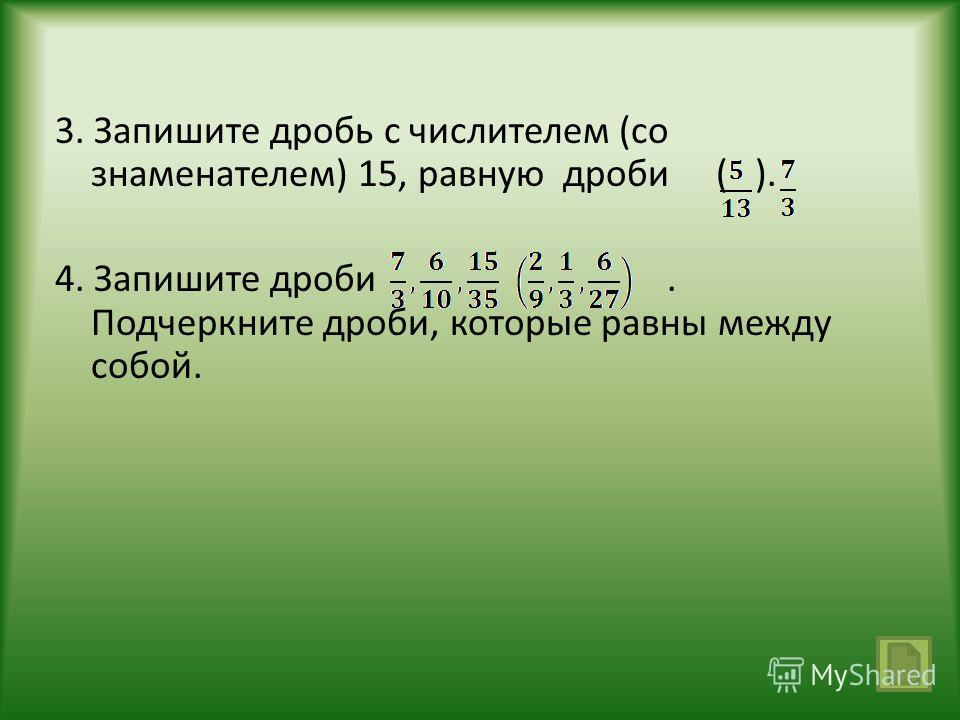 3. Запишите дробь с числителем (со знаменателем) 15, равную дроби ( ). 4. Запишите дроби. Подчеркните дроби, которые равны между собой.