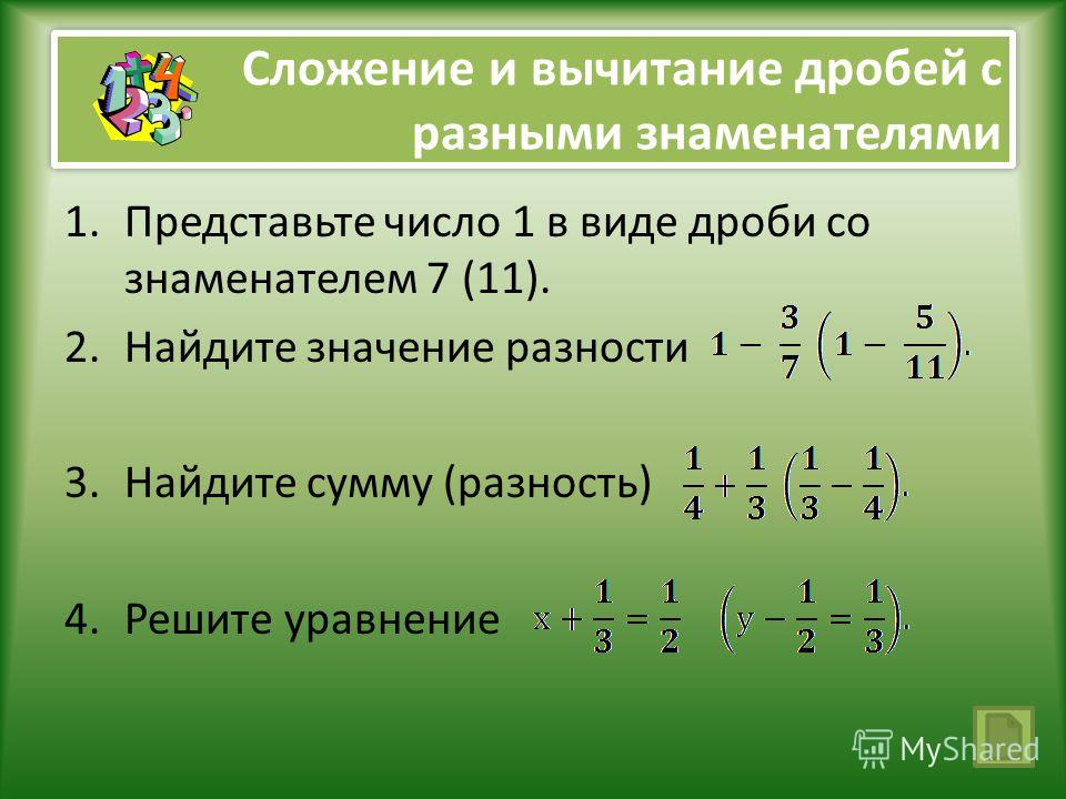 Сложение и вычитание дробей с разными знаменателями 1.Представьте число 1 в виде дроби со знаменателем 7 (11). 2.Найдите значение разности 3.Найдите сумму (разность) 4.Решите уравнение