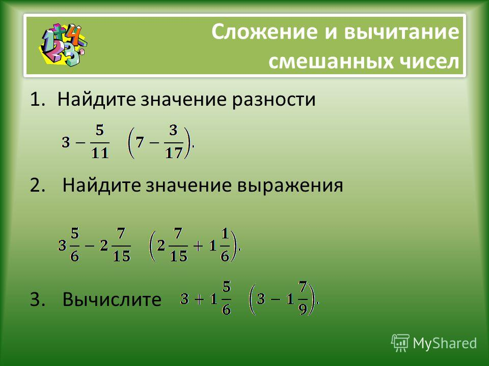 Сложение и вычитание смешанных чисел 1.Найдите значение разности 2. Найдите значение выражения 3. Вычислите