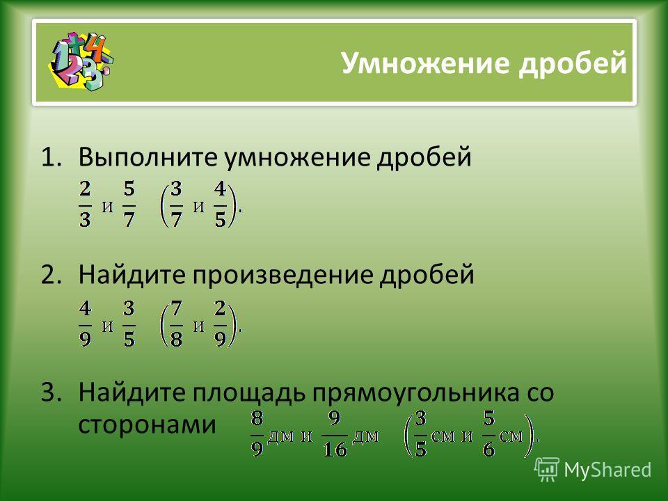 Умножение дробей 1.Выполните умножение дробей 2.Найдите произведение дробей 3.Найдите площадь прямоугольника со сторонами