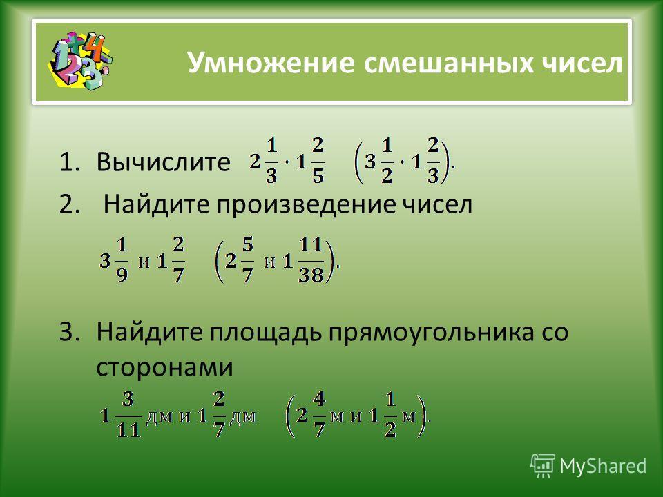 Умножение смешанных чисел 1.Вычислите 2. Найдите произведение чисел 3.Найдите площадь прямоугольника со сторонами