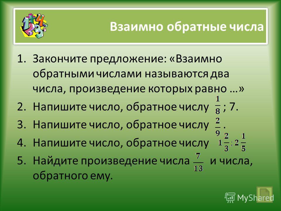 Взаимно обратные числа 1.Закончите предложение: «Взаимно обратными числами называются два числа, произведение которых равно …» 2.Напишите число, обратное числу ; 7. 3.Напишите число, обратное числу. 4.Напишите число, обратное числу 5.Найдите произвед