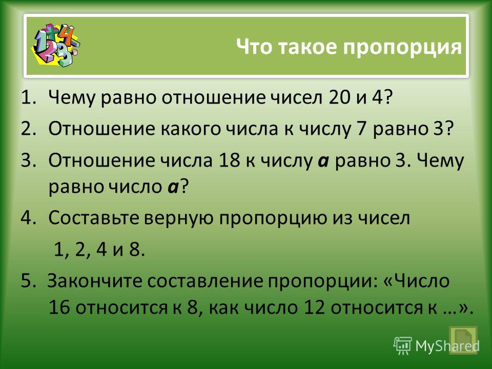 Что такое пропорция 1.Чему равно отношение чисел 20 и 4? 2.Отношение какого числа к числу 7 равно 3? 3.Отношение числа 18 к числу а равно 3. Чему равно число а? 4.Составьте верную пропорцию из чисел 1, 2, 4 и 8. 5. Закончите составление пропорции: «Ч