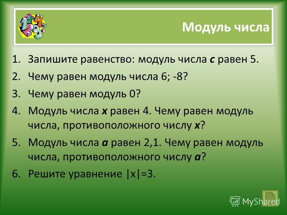 Модуль числа 1.Запишите равенство: модуль числа с равен 5. 2.Чему равен модуль числа 6; -8? 3.Чему равен модуль 0? 4.Модуль числа х равен 4. Чему равен модуль числа, противоположного числу х? 5.Модуль числа а равен 2,1. Чему равен модуль числа, проти