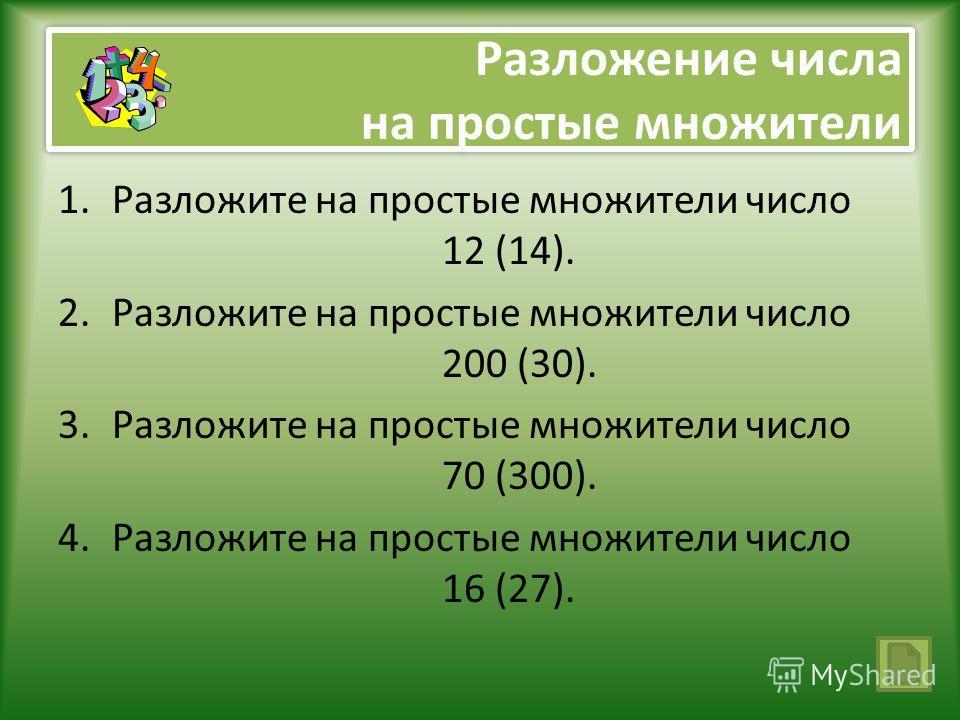 Разложение числа на простые множители 1.Разложите на простые множители число 12 (14). 2.Разложите на простые множители число 200 (30). 3.Разложите на простые множители число 70 (300). 4.Разложите на простые множители число 16 (27).