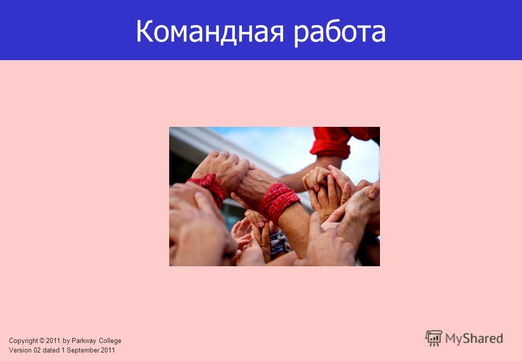 Copyright © 2011 by Parkway College Version 02 dated 1 September 2011 Командная работа