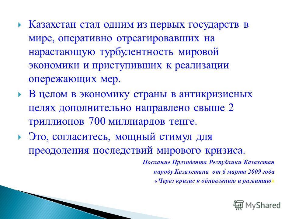 Казахстан стал одним из первых государств в мире, оперативно отреагировавших на нарастающую турбулентность мировой экономики и приступивших к реализации опережающих мер. В целом в экономику страны в антикризисных целях дополнительно направлено свыше