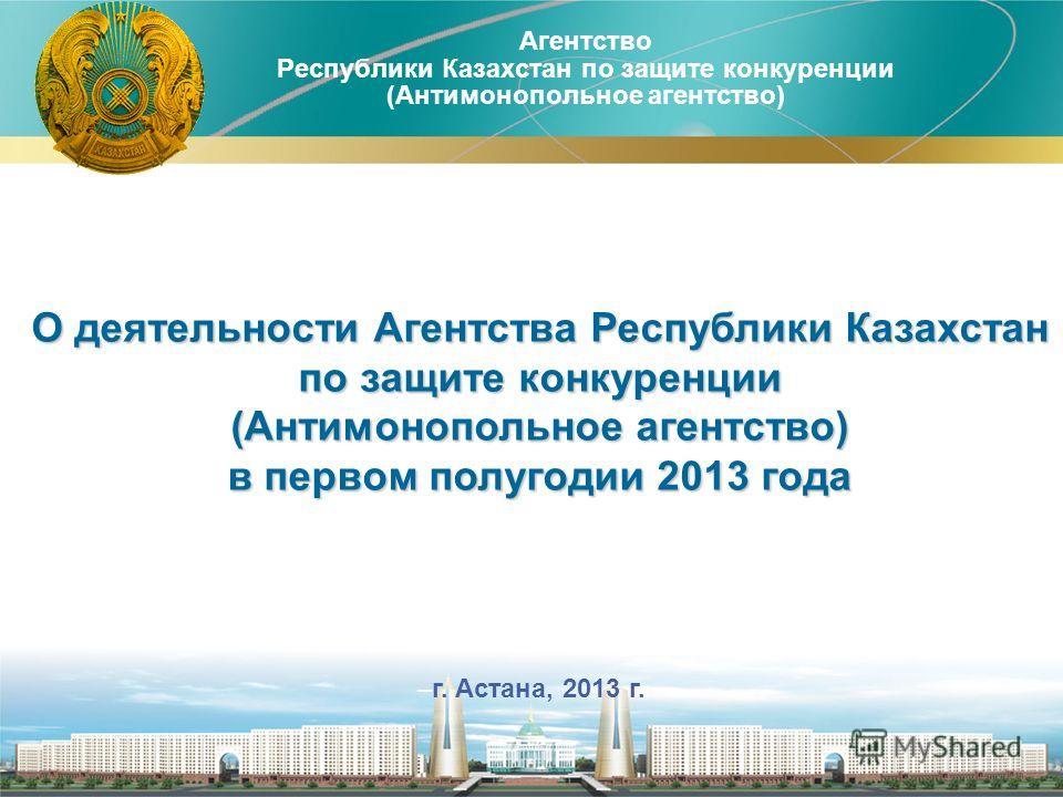 Агентство Республики Казахстан по защите конкуренции (Антимонопольное агентство) 1 –г. Астана, 2013 г. О деятельности Агентства Республики Казахстан по защите конкуренции (Антимонопольное агентство) в первом полугодии 2013 года