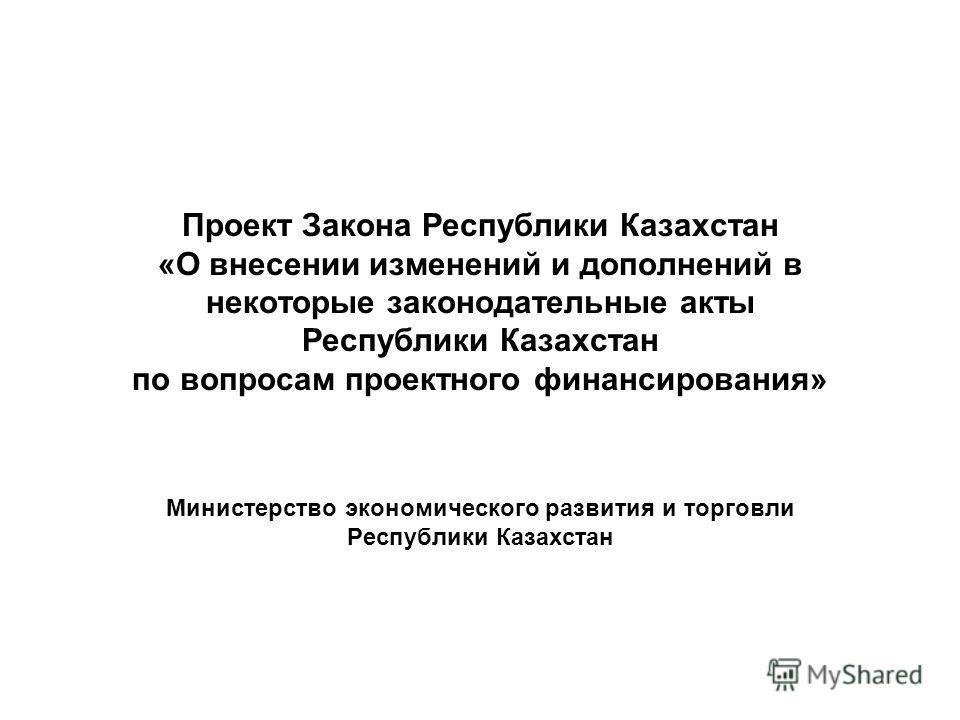 Проект Закона Республики Казахстан «О внесении изменений и дополнений в некоторые законодательные акты Республики Казахстан по вопросам проектного финансирования» Министерство экономического развития и торговли Республики Казахстан