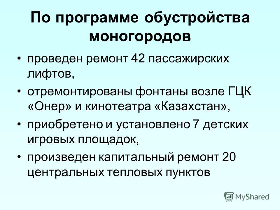 По программе обустройства моногородов проведен ремонт 42 пассажирских лифтов, отремонтированы фонтаны возле ГЦК «Онер» и кинотеатра «Казахстан», приобретено и установлено 7 детских игровых площадок, произведен капитальный ремонт 20 центральных теплов