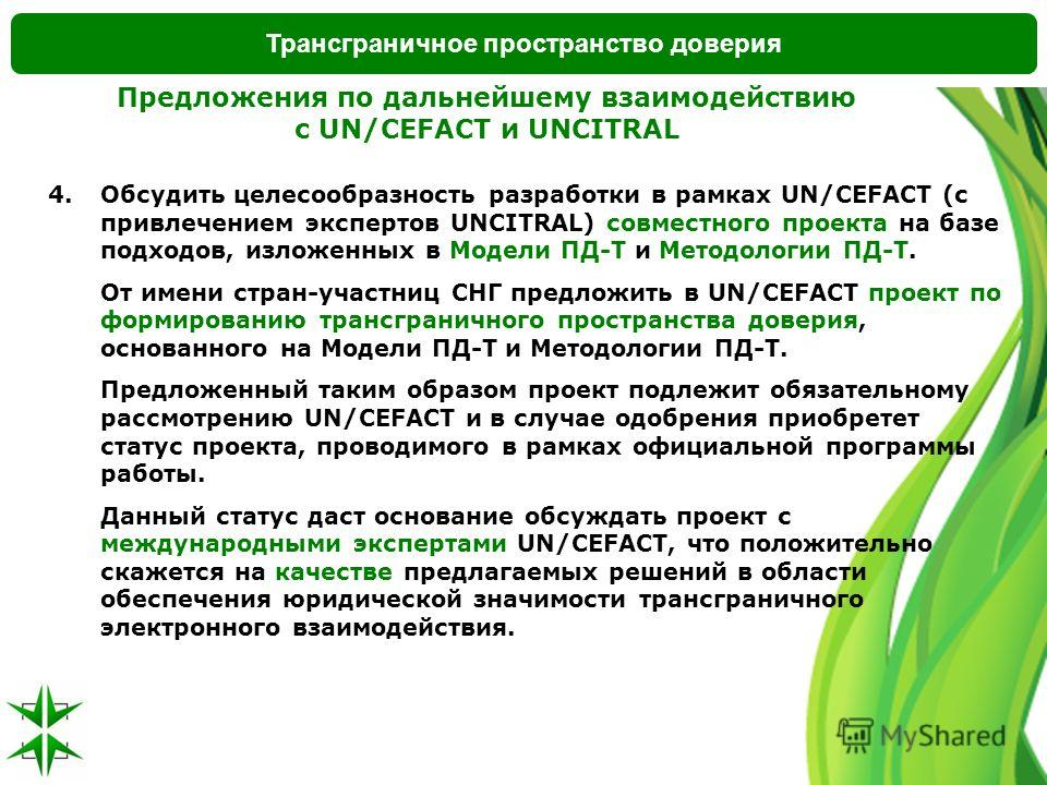 Трансграничное пространство доверия Предложения по дальнейшему взаимодействию с UN/CEFACT и UNCITRAL 4.Обсудить целесообразность разработки в рамках UN/CEFACT (с привлечением экспертов UNCITRAL) совместного проекта на базе подходов, изложенных в Моде