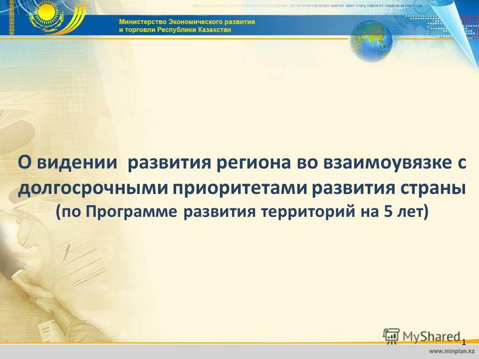 1 О видении развития региона во взаимоувязке с долгосрочными приоритетами развития страны (по Программе развития территорий на 5 лет) 1